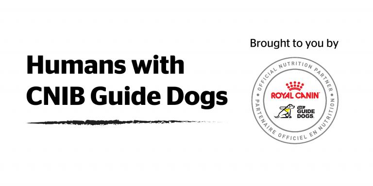 Humans with CNIB Guide Dogs. Brought to you by Royal Canin and CNIB Guide Dogs
