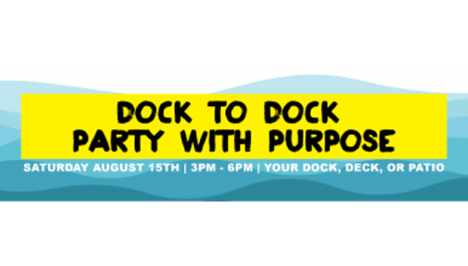 Dock to Dock Party with Purpose, Saturday, August 15, 3pm – 6 pm, Your Dock, deck or patio.